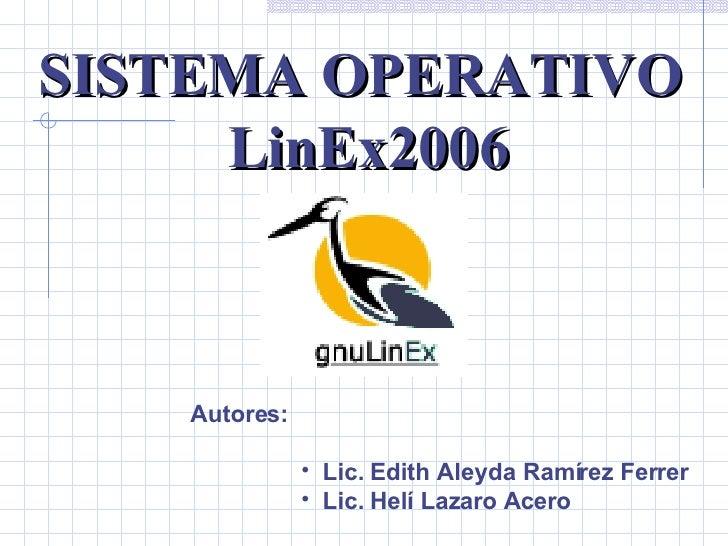 SISTEMA OPERATIVO  LinEx2006 Autores: <ul><li>Lic. Edith Aleyda Ramírez Ferrer </li></ul><ul><li>Lic. Helí Lazaro Acero </...