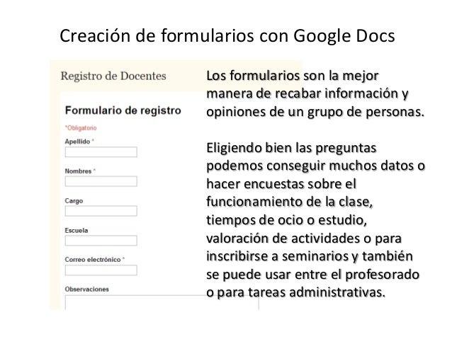 Creación de formularios con Google Docs Los formularios son la mejor manera de recabar información y opiniones de un grupo...