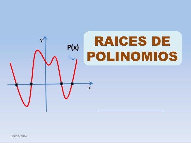 19/04/2014 RAICES DE POLINOMIOS P(x) x y