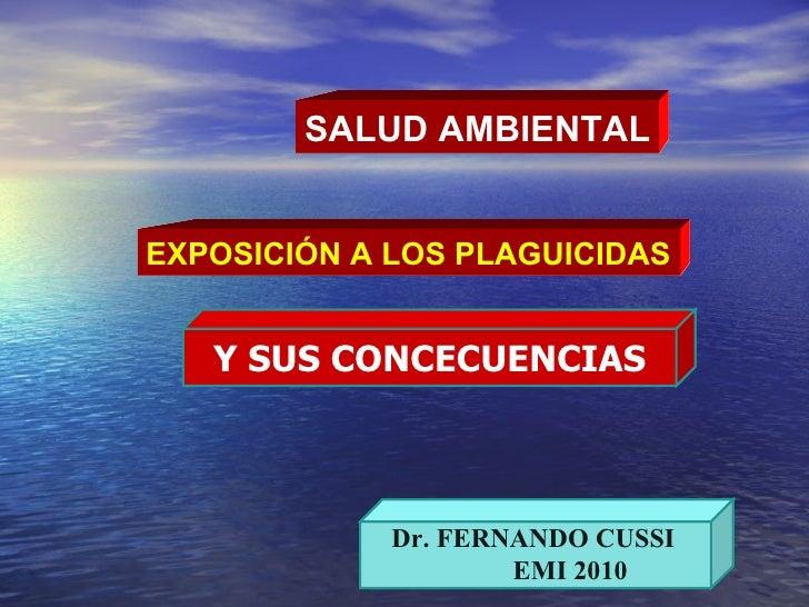SALUD AMBIENTAL EXPOSICIÓN A LOS PLAGUICIDAS Dr. FERNANDO CUSSI EMI 2010 Y SUS CONCECUENCIAS