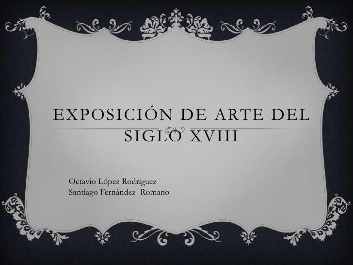 EXPOSICIÓN DE ARTE DEL      SIGLO XVIII Octavio López Rodríguez Santiago Fernández Romano