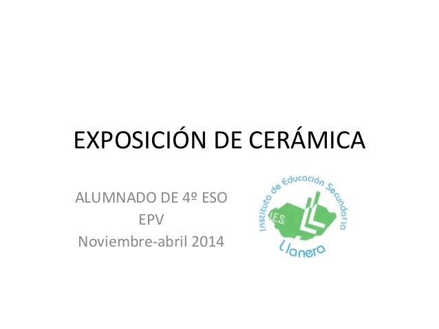 EXPOSICIÓN DE CERÁMICA ALUMNADO DE 4º ESO EPV Noviembre-abril 2014