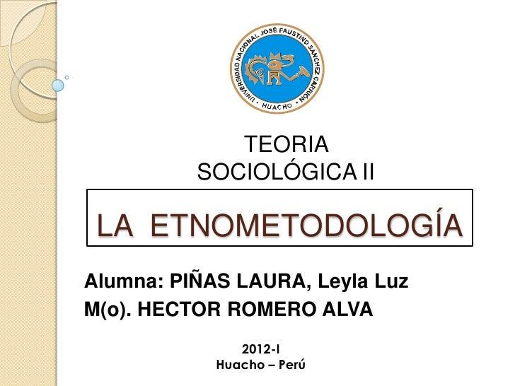 TEORIA          SOCIOLÓGICA II LA ETNOMETODOLOGÍAAlumna: PIÑAS LAURA, Leyla LuzM(o). HECTOR ROMERO ALVA               2012...