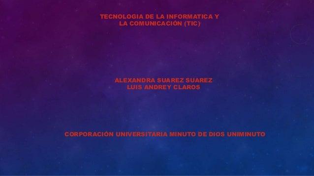 TECNOLOGIA DE LA INFORMATICA Y  LA COMUNICACIÓN (TIC)  ALEXANDRA SUAREZ SUAREZ  LUIS ANDREY CLAROS  CORPORACIÓN UNIVERSITA...