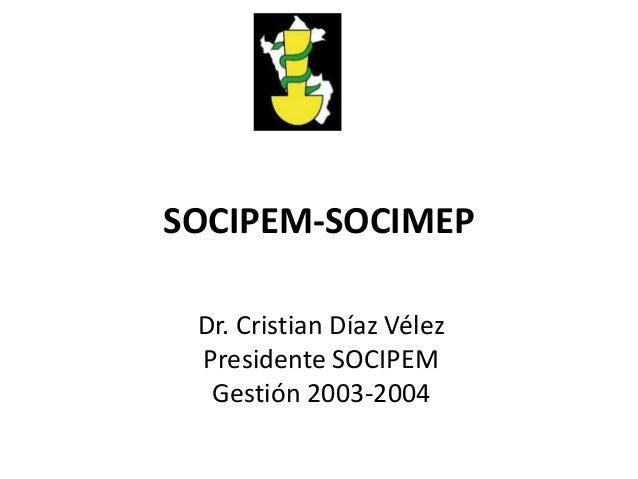 SOCIPEM-SOCIMEP Dr. Cristian Díaz Vélez Presidente SOCIPEM Gestión 2003-2004