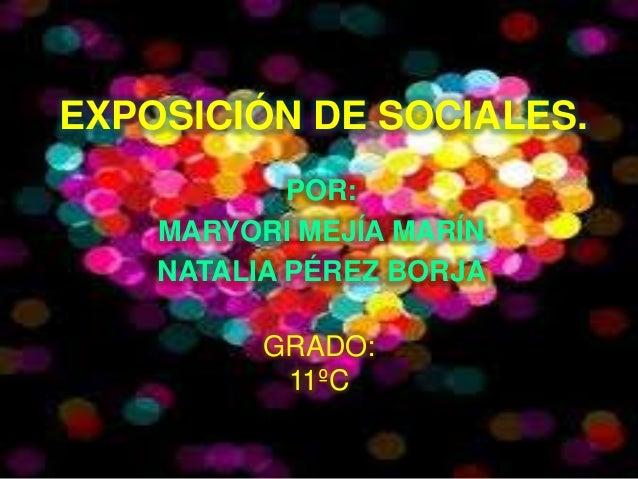 EXPOSICIÓN DE SOCIALES.            POR:    MARYORI MEJÍA MARÍN    NATALIA PÉREZ BORJA          GRADO:           11ºC