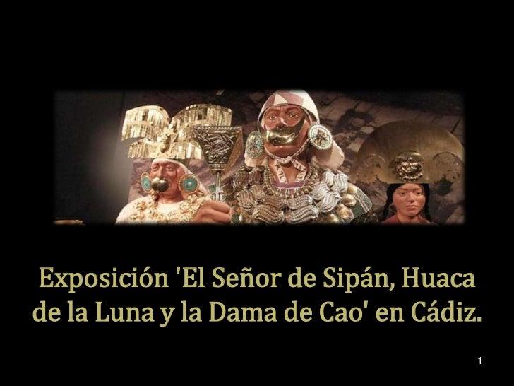 Exposición El Señor de Sipán, Huacade la Luna y la Dama de Cao en Cádiz.                                     1