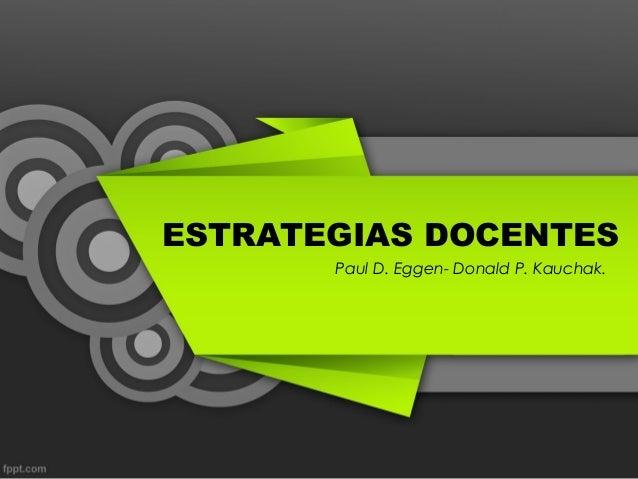 ESTRATEGIAS DOCENTES Paul D. Eggen- Donald P. Kauchak.