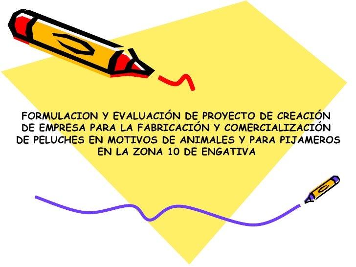 FORMULACION Y EVALUACIÓN DE PROYECTO DE CREACIÓN  DE EMPRESA PARA LA FABRICACIÓN Y COMERCIALIZACIÓN  DE PELUCHES EN MOTIVO...