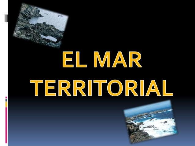MAR TERRITORIAL  Es el sector del océano en el que un estado ejerce plena soberanía.  Según la Convención del Mar, el ma...