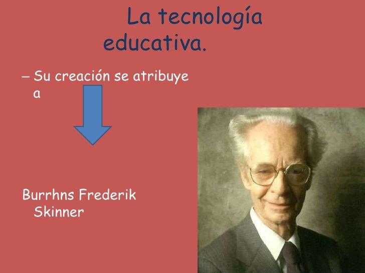 La tecnología educativa.<br />Su creación se atribuye a<br />Burrhns Frederik Skinner<br />
