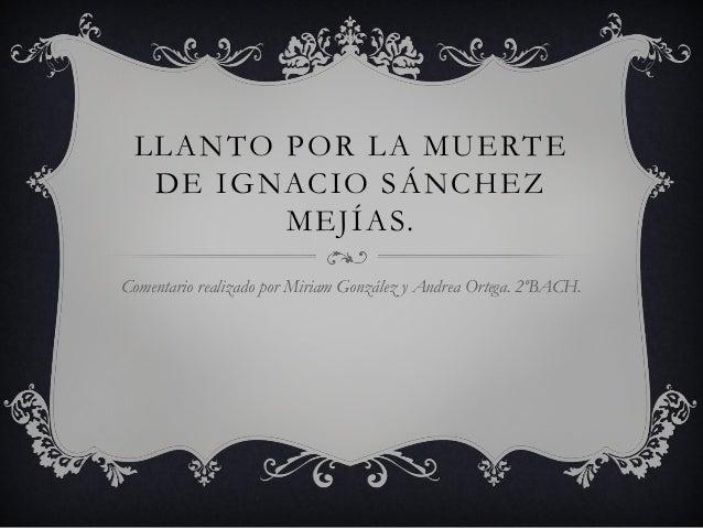 LLANTO POR LA MUERTE DE IGNACIO SÁNCHEZ MEJÍAS. Comentario realizado por Miriam González y Andrea Ortega. 2ºBACH.