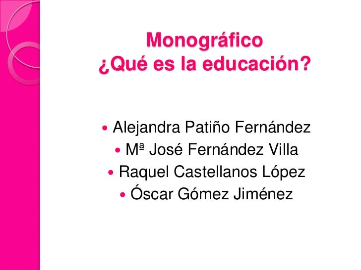 Monográfico¿Qué es la educación?Alejandra Patiño Fernández  Mª José Fernández Villa Raquel Castellanos López   Óscar G...