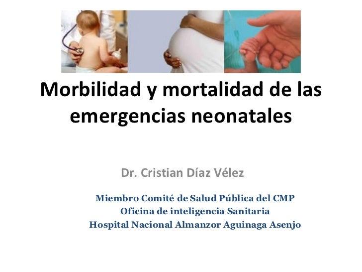 Morbilidad y mortalidad de las emergencias neonatales Dr. Cristian Díaz Vélez Miembro Comité de Salud Pública del CMP Ofic...