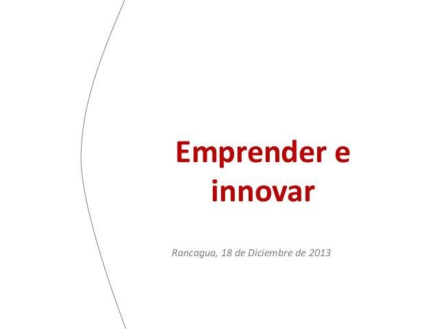 Emprender e innovar Rancagua, 18 de Diciembre de 2013
