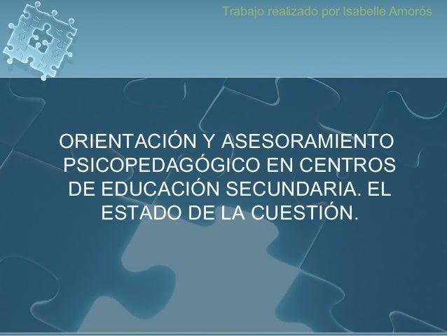 Trabajo realizado por Isabelle Amorós ORIENTACIÓN Y ASESORAMIENTO PSICOPEDAGÓGICO EN CENTROS DE EDUCACIÓN SECUNDARIA. EL E...