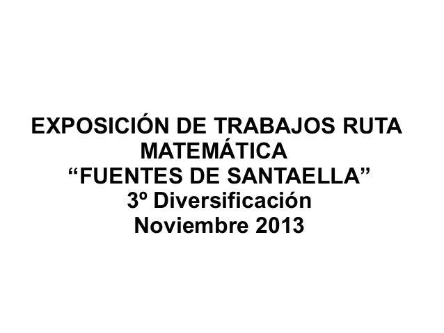 """EXPOSICIÓN DE TRABAJOS RUTA MATEMÁTICA """"FUENTES DE SANTAELLA"""" 3º Diversificación Noviembre 2013"""