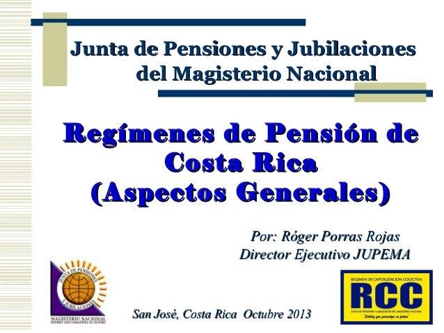 Junta de Pensiones y Jubilaciones del Magisterio Nacional  Regímenes de Pensión de Costa Rica (Aspectos Generales) Por: Ró...