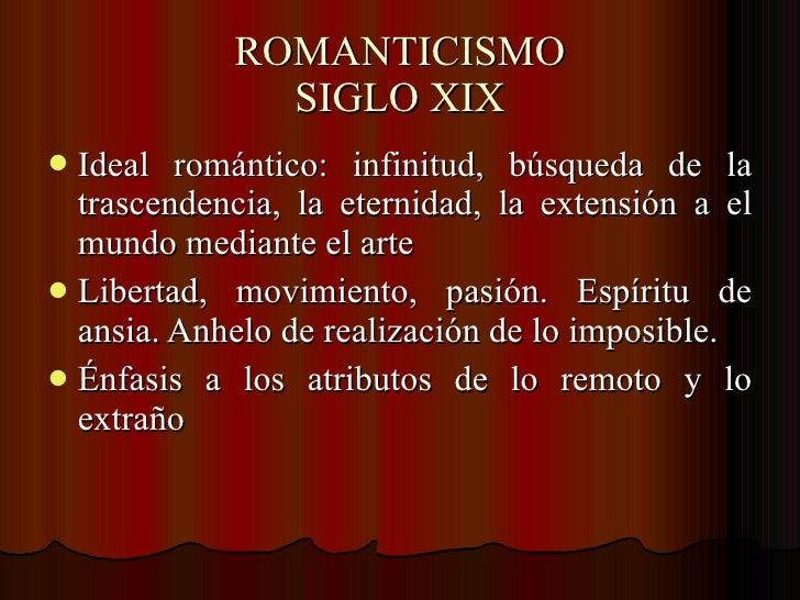 ROMANTICISMO SIGLO XIX <ul><li>Ideal romántico: infinitud, búsqueda de la trascendencia, la eternidad, la extensión a el m...