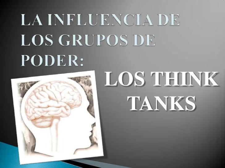 LA INFLUENCIA DE LOS GRUPOS DE PODER:<br />LOS THINK TANKS<br />