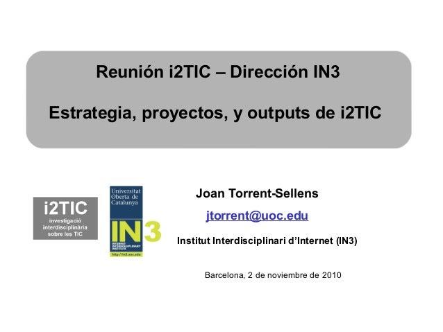 Joan Torrent-Sellens jtorrent@uoc.edu Institut Interdisciplinari d'Internet (IN3) Reunión i2TIC – Dirección IN3 Estrategia...