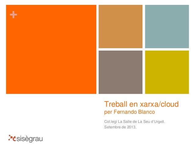 + Treball en xarxa/cloud per Fernando Blanco Col.legi La Salle de La Seu d'Urgell. Setembre de 2013.