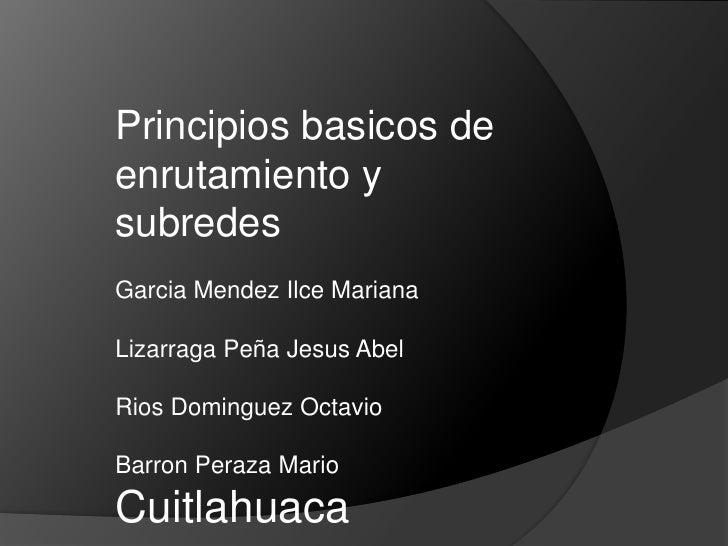 Principios basicos de enrutamiento y subredes Garcia Mendez Ilce Mariana  Lizarraga Peña Jesus Abel  Rios Dominguez Octavi...