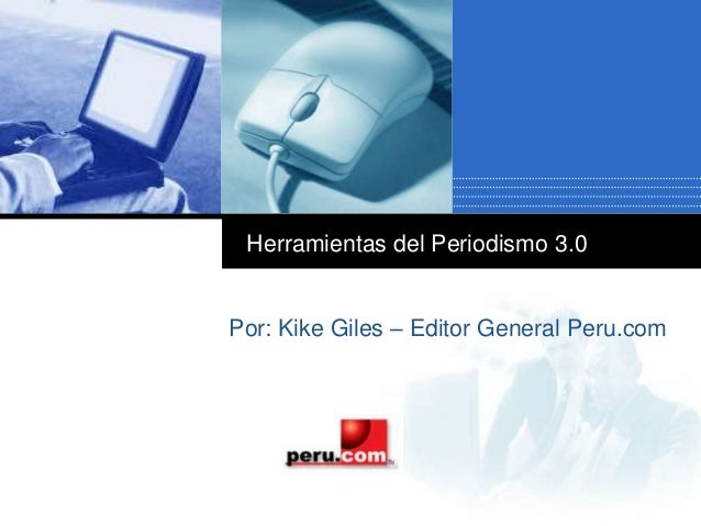 Company LOGO Herramientas del Periodismo 3.0 Por: Kike Giles – Editor General Peru.com