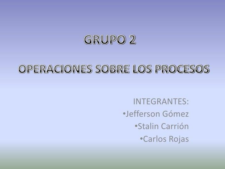 GRUPO 2<br />OPERACIONES SOBRE LOS PROCESOS<br />INTEGRANTES:<br /><ul><li>Jefferson Gómez