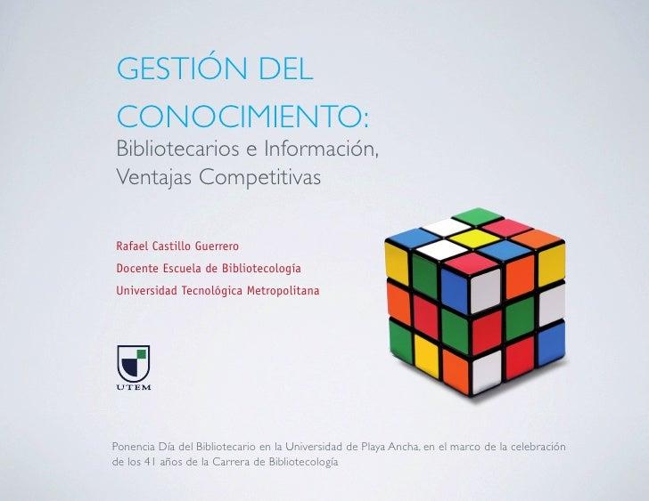 GESTIÓN DEL CONOCIMIENTO: Bibliotecarios e Información, Ventajas Competitivas  Rafael Castillo Guerrero Docente Escuela de...