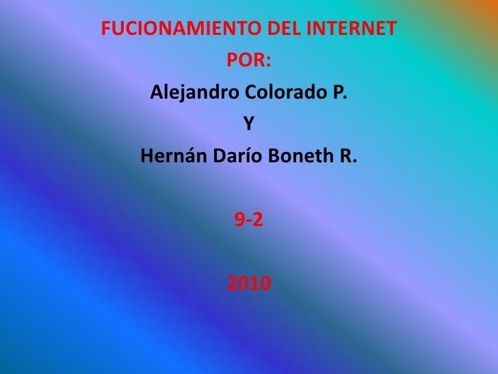 FUCIONAMIENTO DEL INTERNET <br />POR: <br />Alejandro Colorado P. <br />Y <br />Hernán Darío Boneth R. <br />9-2 <br />201...