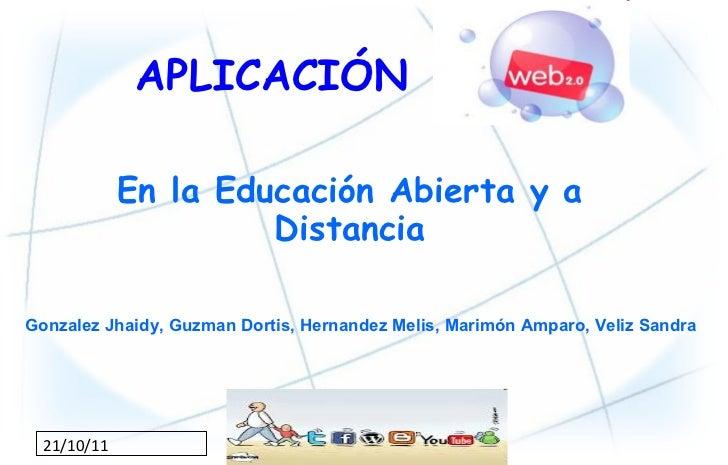 APLICACIÓN  21/10/11 En la Educación Abierta y a Distancia Gonzalez Jhaidy, Guzman Dortis, Hernandez Melis, Marimón Amparo...