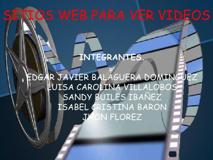 SITIOS WEB PARA VER VIDEOS            INTEGRANTES.   EDGAR JAVIER BALAGUERA DOMINGUEZ       LUISA CAROLINA VILLALOBOS     ...
