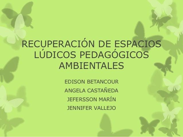 RECUPERACIÓN DE ESPACIOS  LÚDICOS PEDAGÓGICOS      AMBIENTALES       EDISON BETANCOUR       ANGELA CASTAÑEDA       JEFERSS...