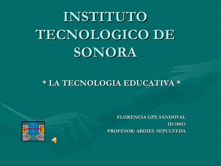 INSTITUTO TECNOLOGICO DE SONORA * LA TECNOLOGIA EDUCATIVA * FLORENCIA GPE SANDOVAL ID:10013 PROFESOR: ABDIEL SEPULVEDA