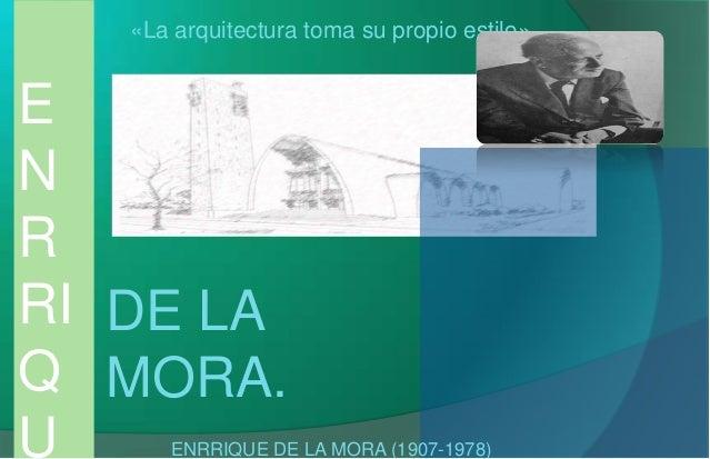 E N R RI Q U DE LA MORA. «La arquitectura toma su propio estilo» ENRRIQUE DE LA MORA (1907-1978)