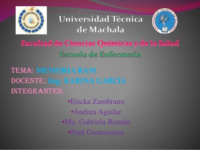 Universidad Técnica de Machala  Tema: MEMORIA RAM Docente: Ing. KARINA GARCIA INTEGRANTES: •Ericka Zambrano •Andrea Aguila...