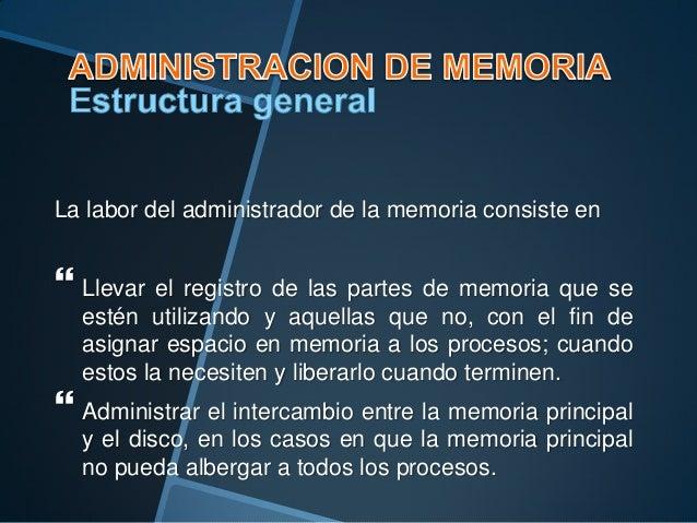 La labor del administrador de la memoria consiste en   Llevar el registro de las partes de memoria que se estén utilizand...