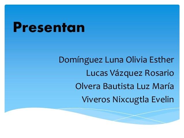Presentan Domínguez Luna Olivia Esther Lucas Vázquez Rosario Olvera Bautista Luz María Viveros Nixcugtla Evelin