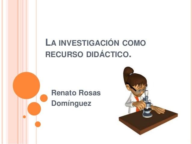 LA INVESTIGACIÓN COMO RECURSO DIDÁCTICO. Renato Rosas Domínguez