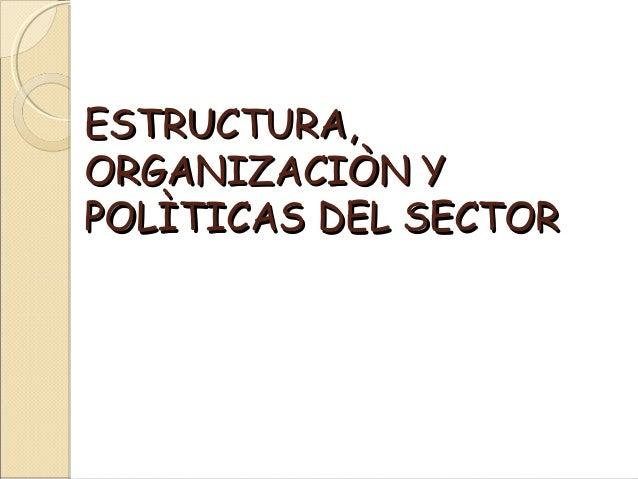 ESTRUCTURA,ESTRUCTURA, ORGANIZACIÒN YORGANIZACIÒN Y POLÌTICAS DEL SECTORPOLÌTICAS DEL SECTOR