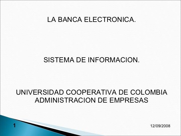 <ul><li>LA BANCA ELECTRONICA. </li></ul><ul><li>SISTEMA DE INFORMACION. </li></ul><ul><li>UNIVERSIDAD COOPERATIVA DE COLOM...