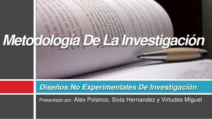 Presentado por: Alex Polanco, Sixta Hernandez y Virtudes Miguel<br />Diseños No Experimentales De Investigación<br />Metod...