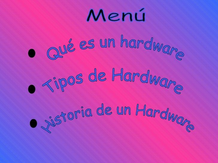 Menú Historia de un Hardware . Tipos de Hardware . . Qué es un hardware
