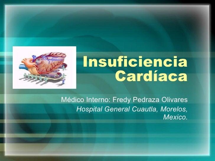 Insuficiencia Cardíaca Médico Interno: Fredy Pedraza Olivares Hospital General Cuautla, Morelos, Mexico.