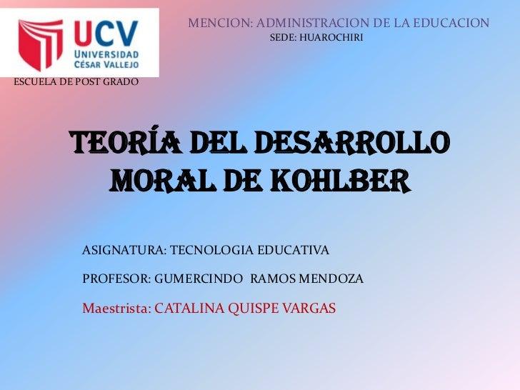 Teoría del Desarrollo moral de Kohlber<br />MENCION: ADMINISTRACION DE LA EDUCACION<br />SEDE: HUAROCHIRI<br />ASIGNATURA:...