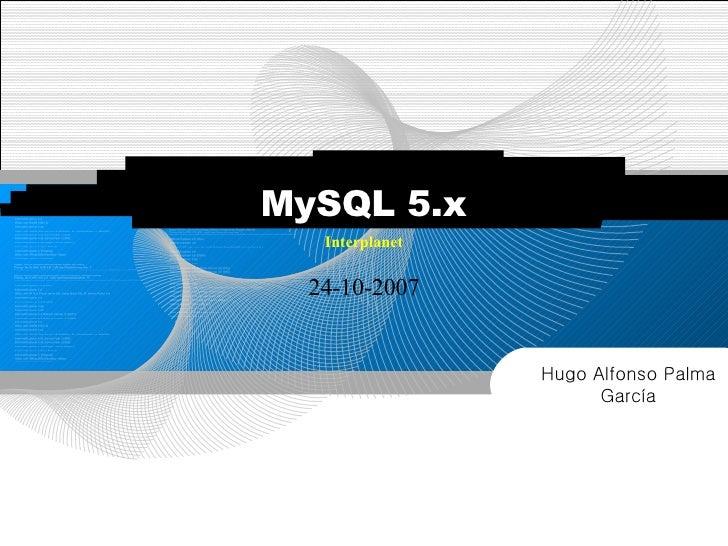 24-10-2007 Interplanet MySQL 5.x Hugo Alfonso Palma García