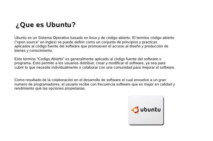 """¿Que es Ubuntu? Ubuntu es un Sistema Operativo basado en linux y de código abierto. El termino código abierto (""""open sourc..."""