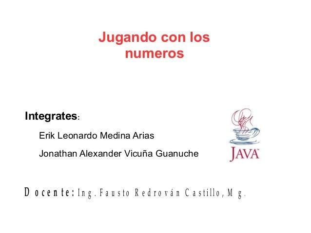 Jugando con los numeros Integrates: Erik Leonardo Medina Arias Jonathan Alexander Vicuña Guanuche D o c e n t e : I n g . ...