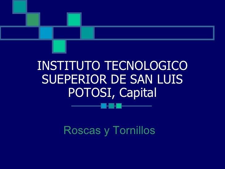 INSTITUTO TECNOLOGICO SUEPERIOR DE SAN LUIS POTOSI, Capital Roscas y Tornillos